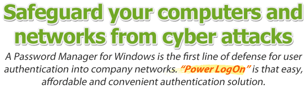 Safeguard your computers and networks from cyber attacks. A password manager for Windows is the first line of defense for user authentication into company networks. Power LogOn is that easy, affordable and convenient authentication solution.